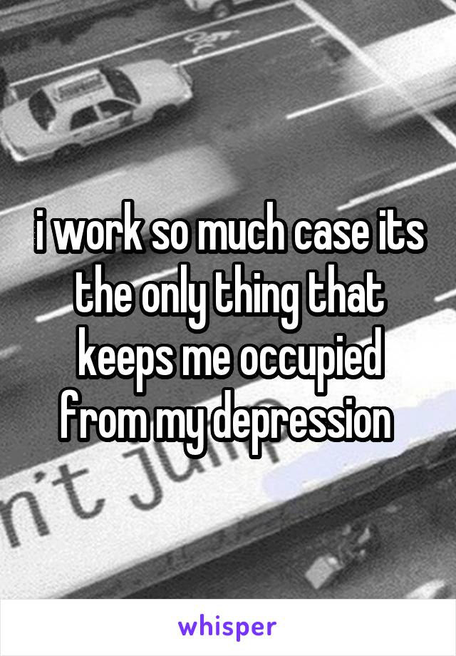 i work so much case its the only thing that keeps me occupied from my depression