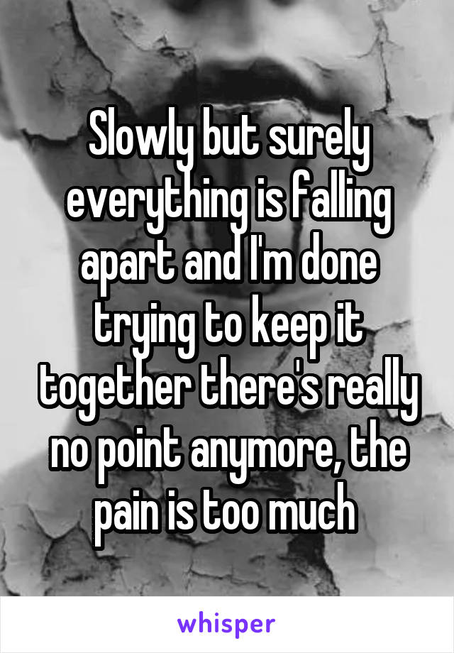 Slowly but surely everything is falling apart and I'm done trying to keep it together there's really no point anymore, the pain is too much