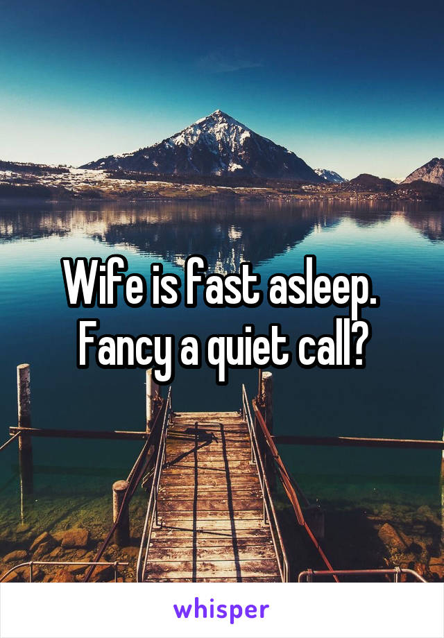 Wife is fast asleep.  Fancy a quiet call?