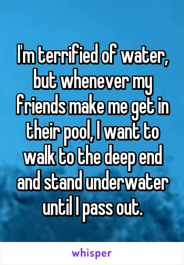 I'm terrified of water, but whenever my friends make me get in their pool, I want to walk to the deep end and stand underwater until I pass out.