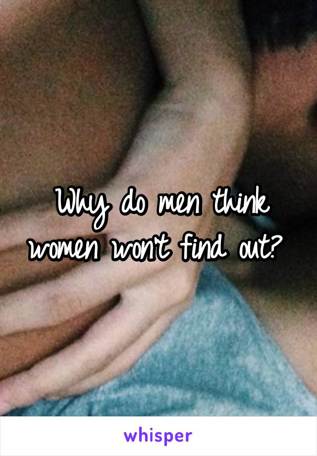 Why do men think women won't find out?