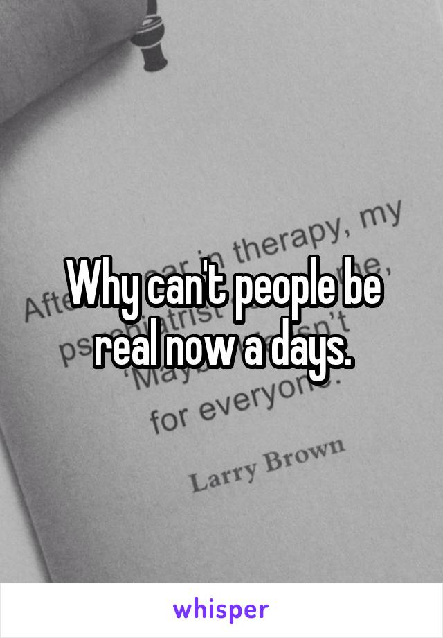 Why can't people be real now a days.