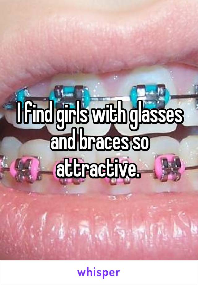 I find girls with glasses and braces so attractive.