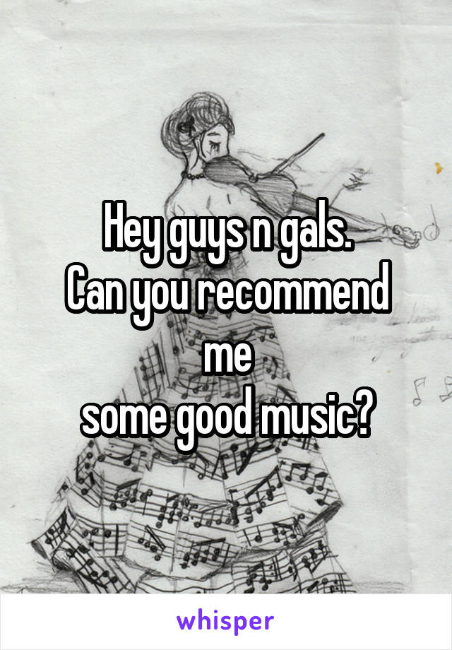 Hey guys n gals. Can you recommend me some good music?