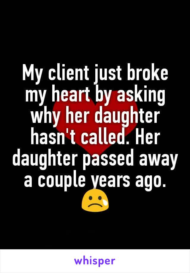 My client just broke my heart by asking why her daughter hasn't called. Her daughter passed away a couple years ago. 😢
