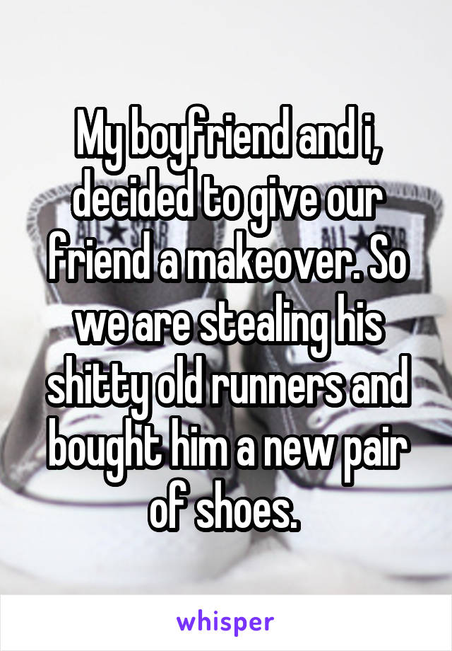 My boyfriend and i, decided to give our friend a makeover. So we are stealing his shitty old runners and bought him a new pair of shoes.