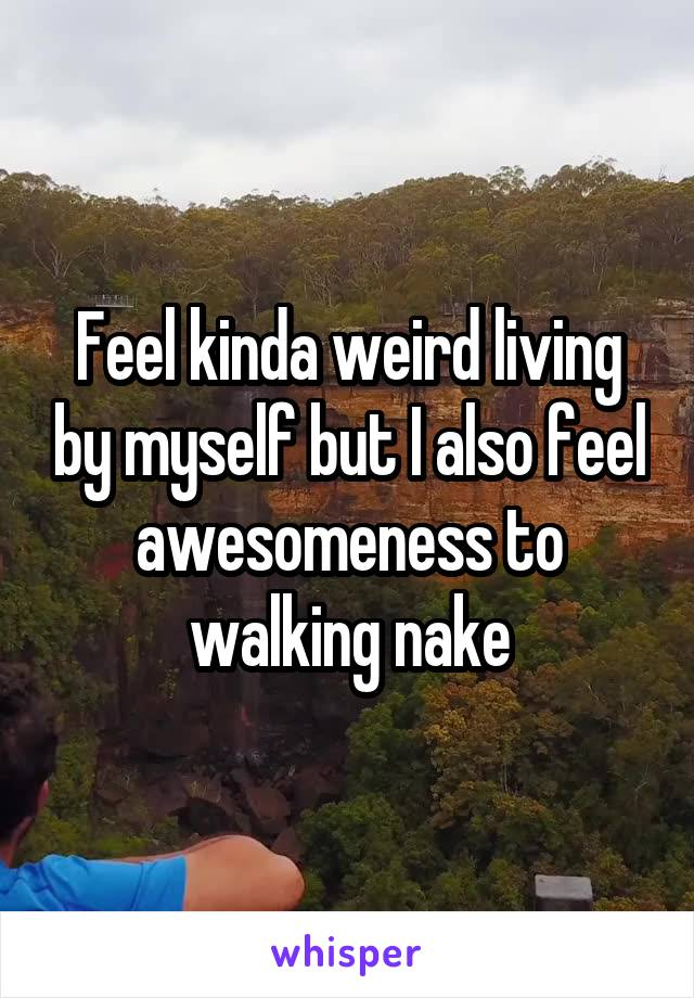Feel kinda weird living by myself but I also feel awesomeness to walking nake