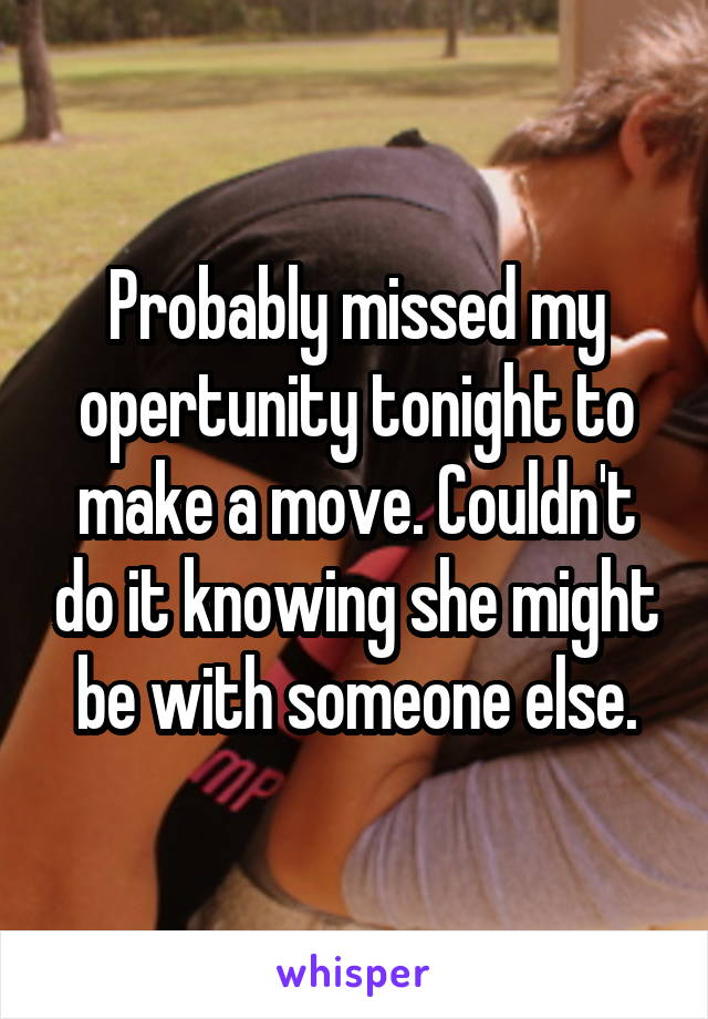 Probably missed my opertunity tonight to make a move. Couldn't do it knowing she might be with someone else.