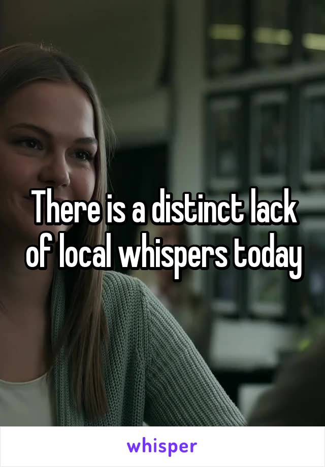 There is a distinct lack of local whispers today