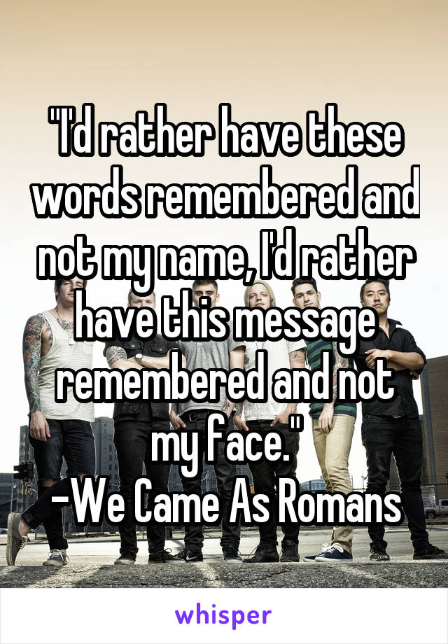 """""""I'd rather have these words remembered and not my name, I'd rather have this message remembered and not my face."""" -We Came As Romans"""