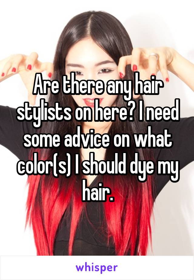 Are there any hair stylists on here? I need some advice on what color(s) I should dye my hair.