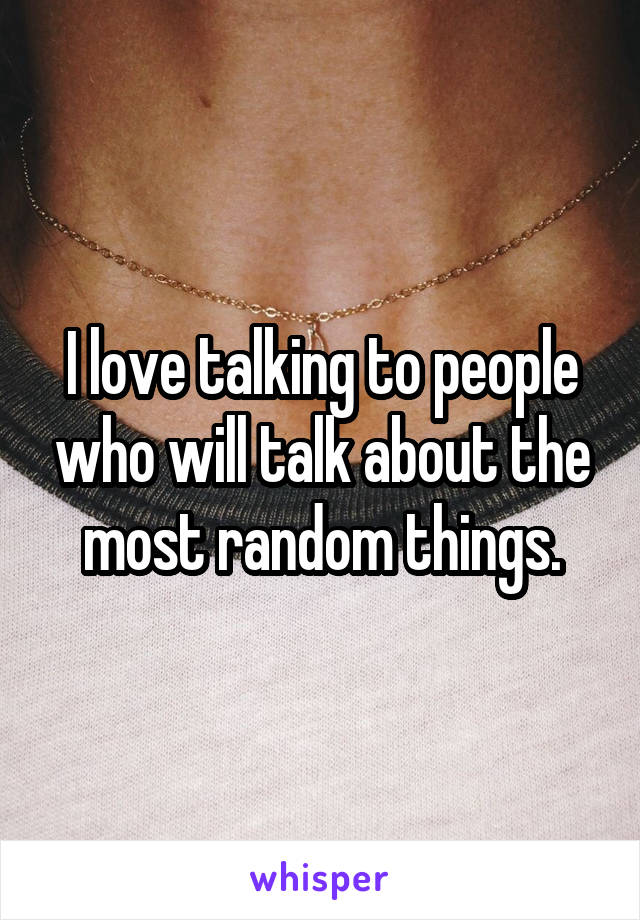 I love talking to people who will talk about the most random things.
