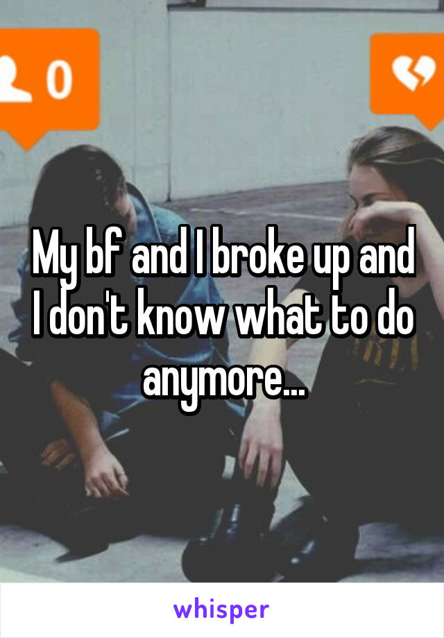 My bf and I broke up and I don't know what to do anymore...