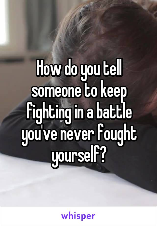 How do you tell someone to keep fighting in a battle you've never fought yourself?
