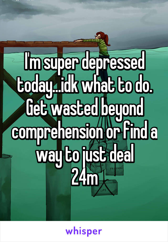 I'm super depressed today...idk what to do. Get wasted beyond comprehension or find a way to just deal 24m