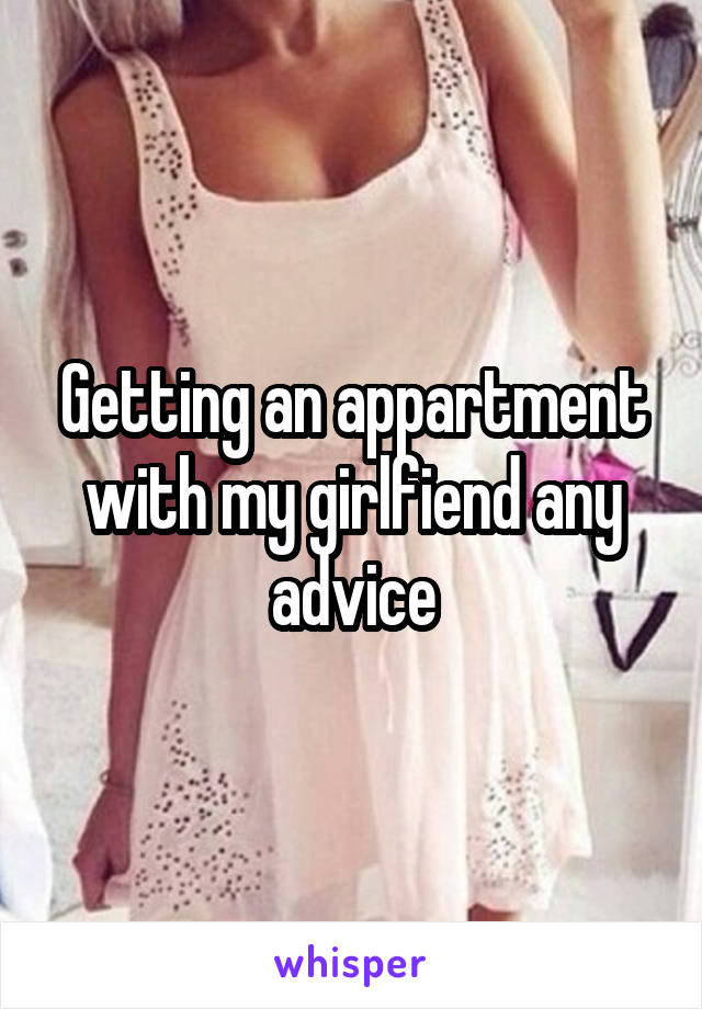 Getting an appartment with my girlfiend any advice