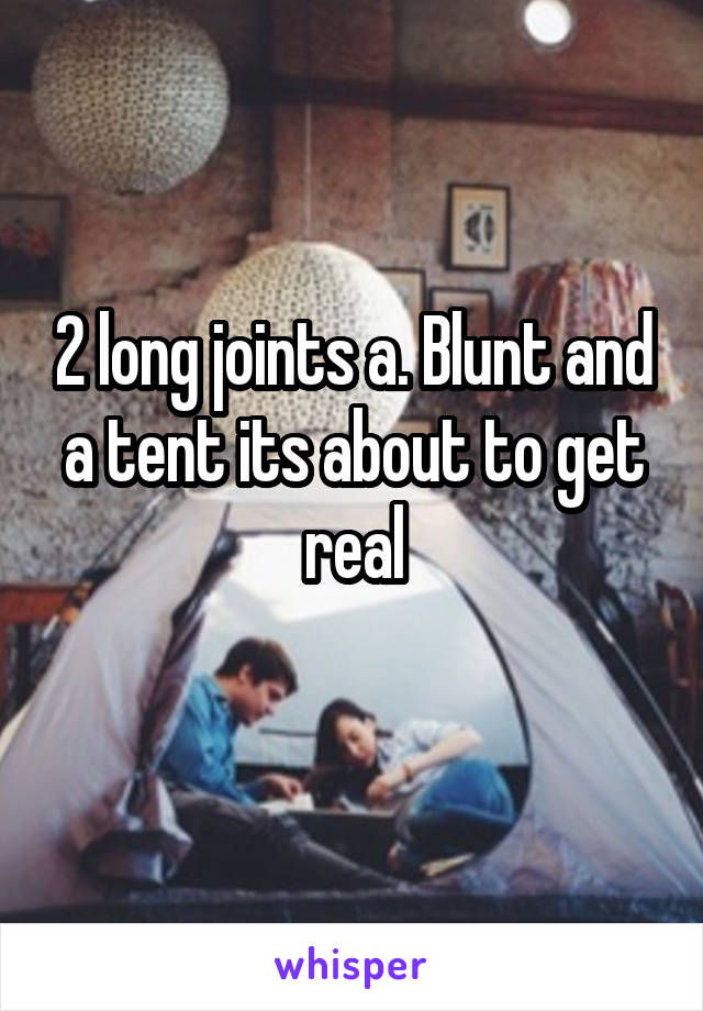 2 long joints a. Blunt and a tent its about to get real