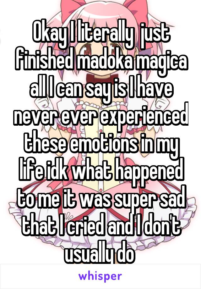 Okay I literally  just finished madoka magica all I can say is I have never ever experienced these emotions in my life idk what happened to me it was super sad that I cried and I don't usually do