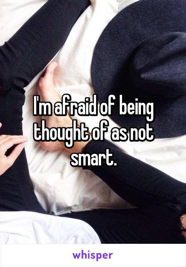 I'm afraid of being thought of as not smart.