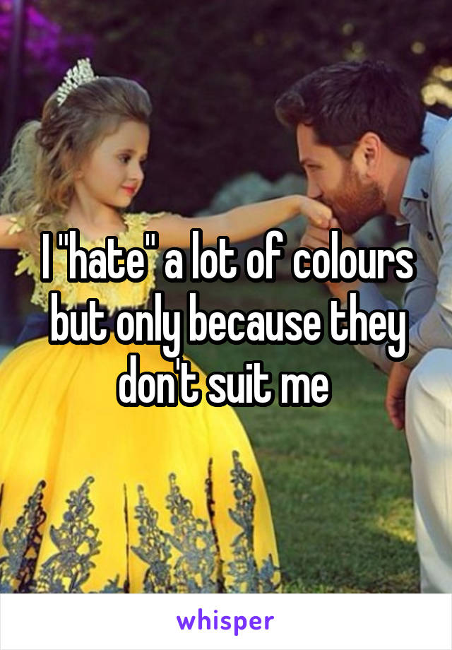 "I ""hate"" a lot of colours but only because they don't suit me"