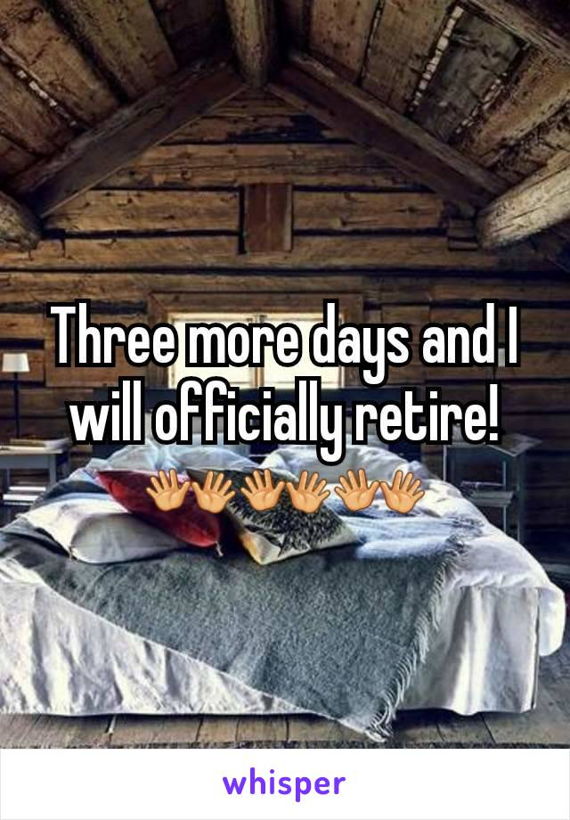 Three more days and I will officially retire! 👐👐👐