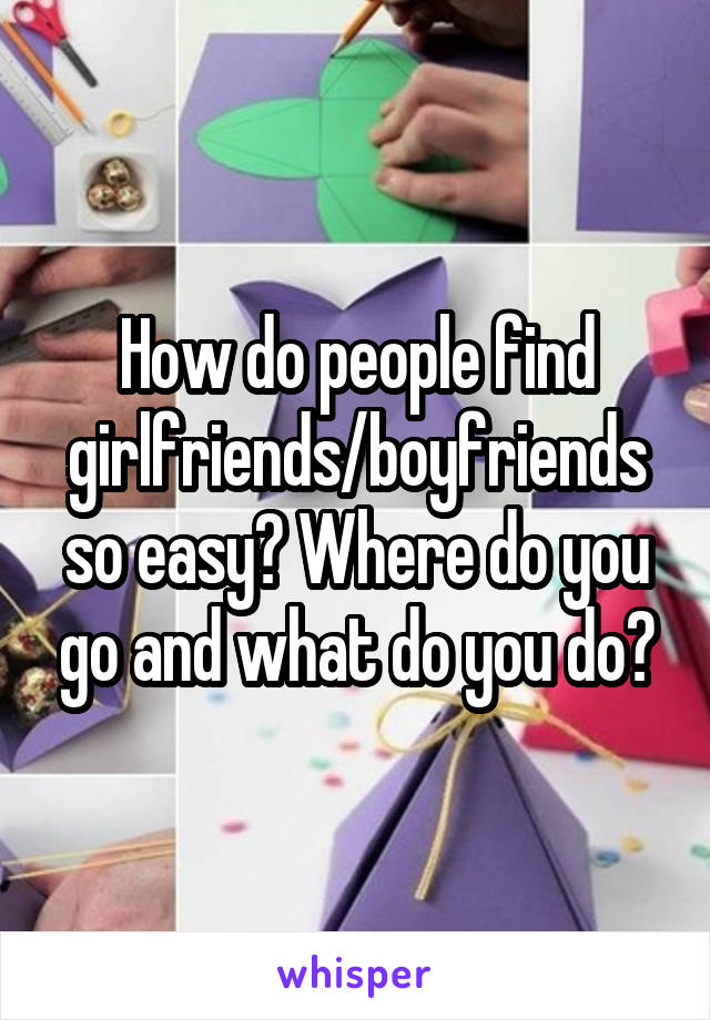 How do people find girlfriends/boyfriends so easy? Where do you go and what do you do?