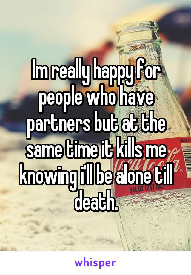 Im really happy for people who have partners but at the same time it kills me knowing i'll be alone till death.