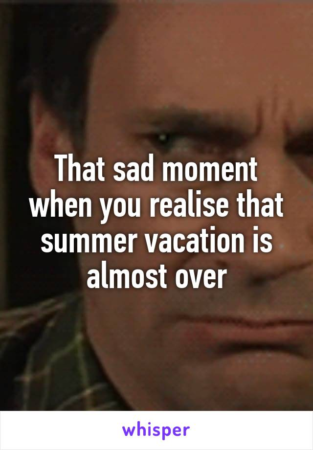 That sad moment when you realise that summer vacation is almost over
