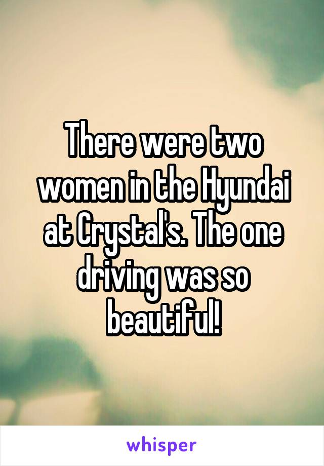 There were two women in the Hyundai at Crystal's. The one driving was so beautiful!