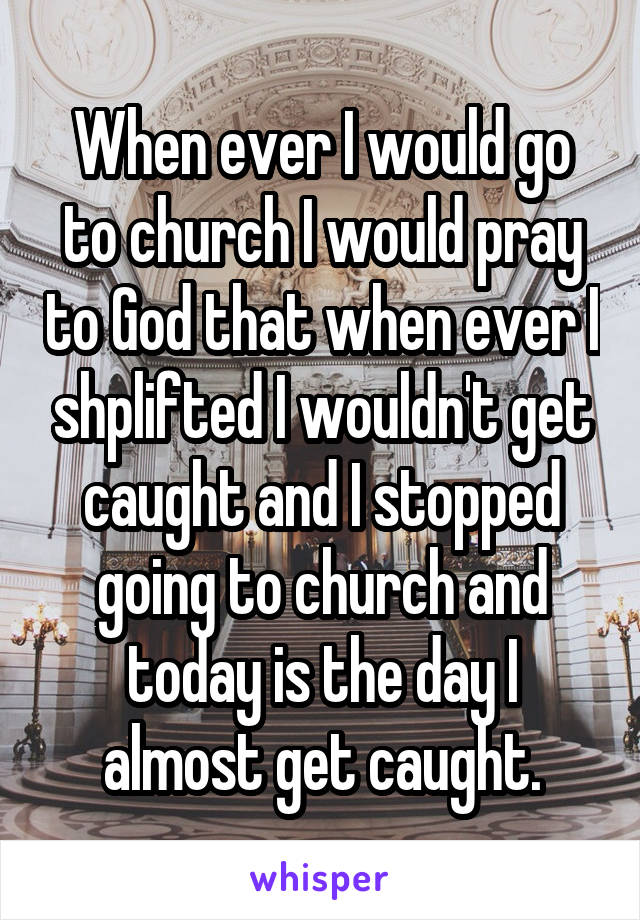When ever I would go to church I would pray to God that when ever I shplifted I wouldn't get caught and I stopped going to church and today is the day I almost get caught.