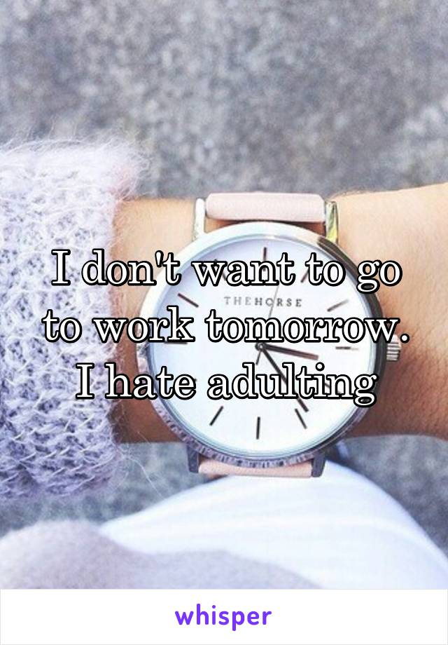 I don't want to go to work tomorrow. I hate adulting