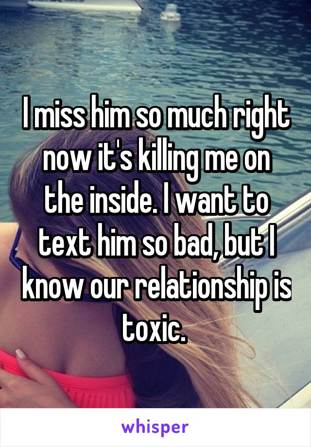 I miss him so much right now it's killing me on the inside. I want to text him so bad, but I know our relationship is toxic.