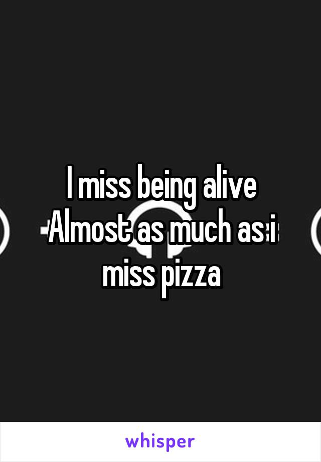 I miss being alive Almost as much as i miss pizza