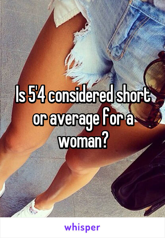 Is 5'4 considered short or average for a woman?