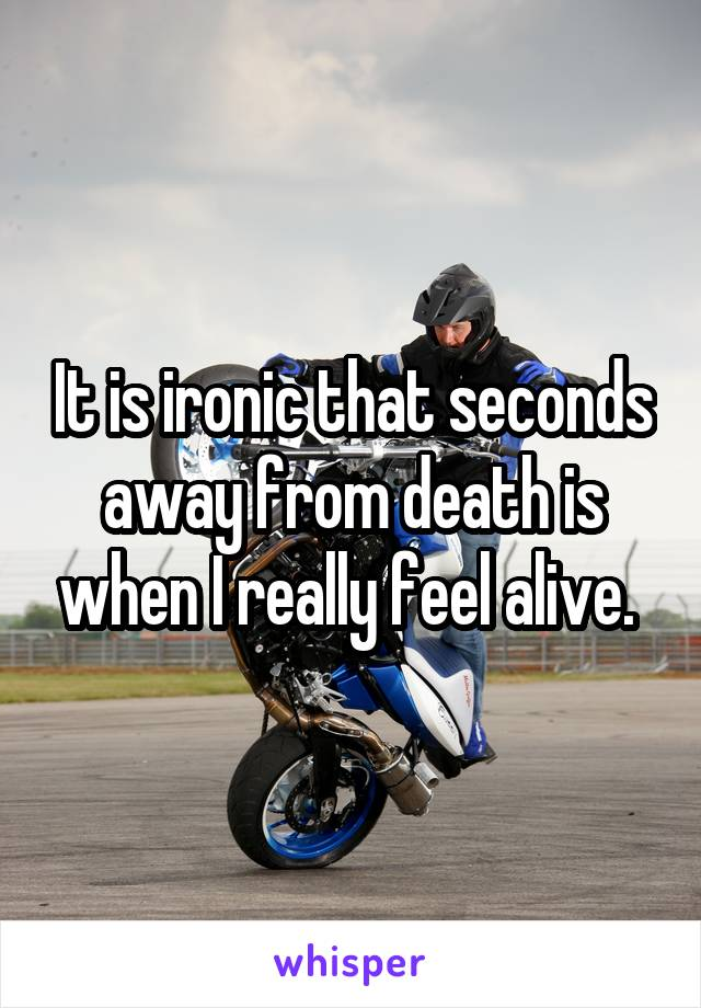 It is ironic that seconds away from death is when I really feel alive.