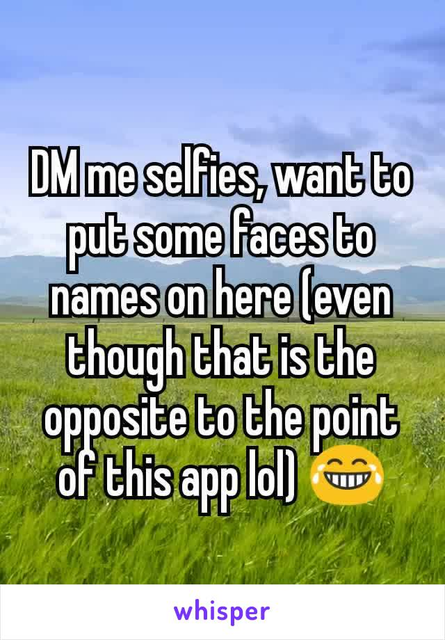 DM me selfies, want to put some faces to names on here (even though that is the opposite to the point of this app lol) 😂