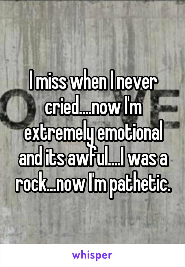 I miss when I never cried....now I'm extremely emotional and its awful....I was a rock...now I'm pathetic.