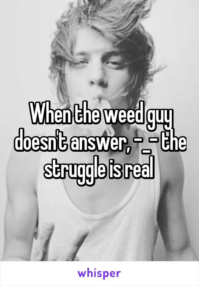 When the weed guy doesn't answer, -_- the struggle is real