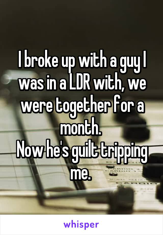I broke up with a guy I was in a LDR with, we were together for a month.  Now he's guilt tripping me.