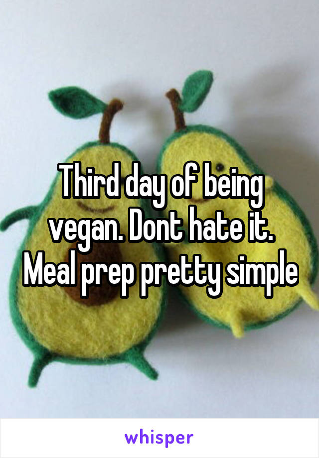 Third day of being vegan. Dont hate it. Meal prep pretty simple