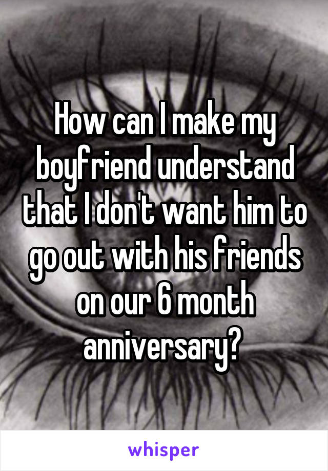 How can I make my boyfriend understand that I don't want him to go out with his friends on our 6 month anniversary?