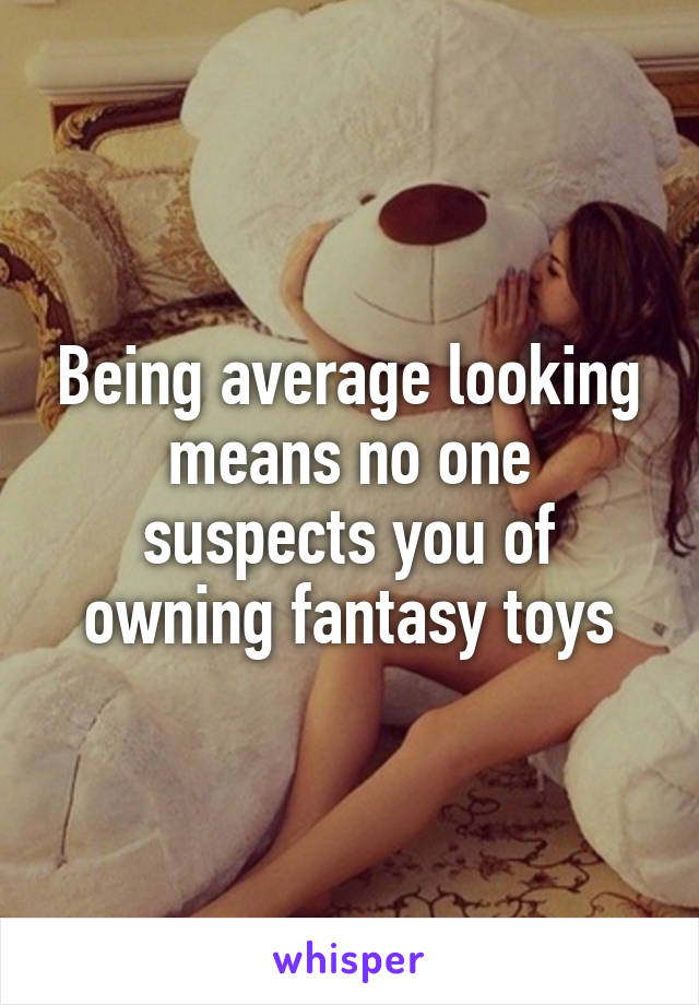 Being average looking means no one suspects you of owning fantasy toys