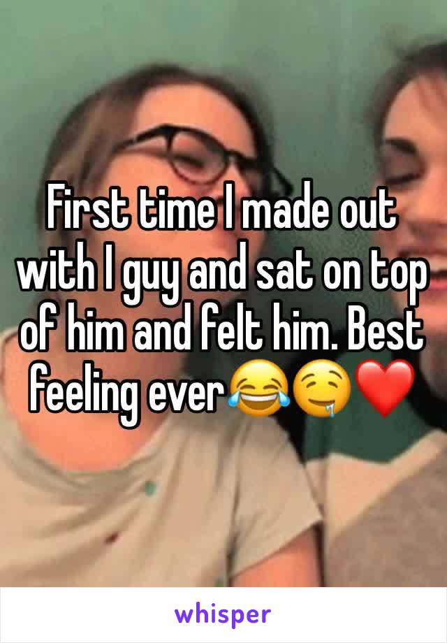 First time I made out with I guy and sat on top of him and felt him. Best feeling ever😂🤤❤️