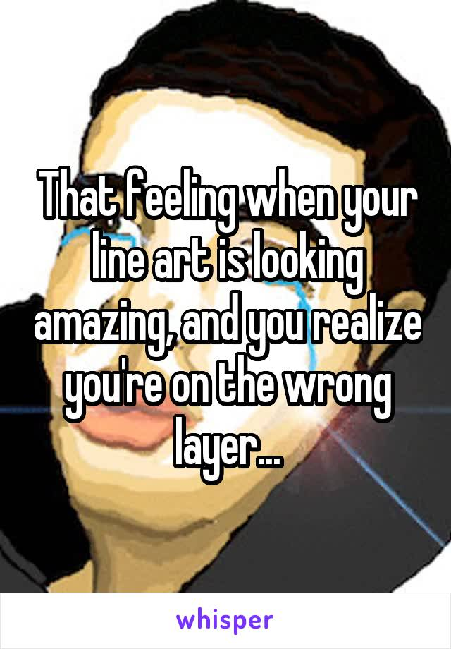 That feeling when your line art is looking amazing, and you realize you're on the wrong layer...