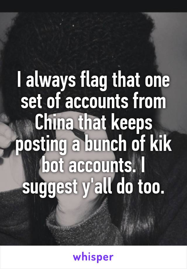 I always flag that one set of accounts from China that keeps posting a bunch of kik bot accounts. I suggest y'all do too.