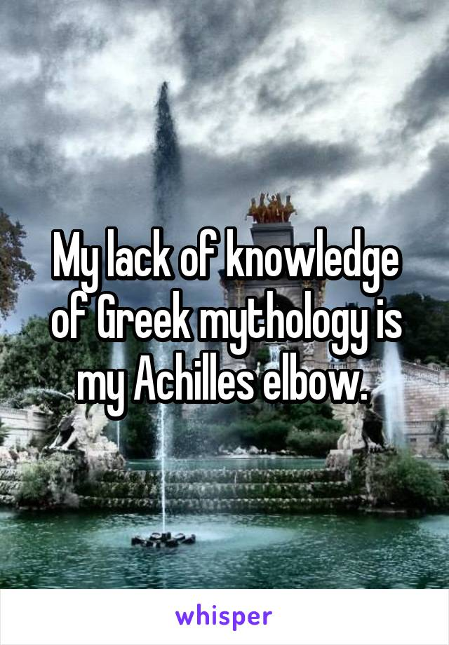 My lack of knowledge of Greek mythology is my Achilles elbow.