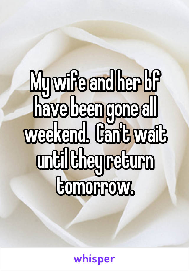 My wife and her bf have been gone all weekend.  Can't wait until they return tomorrow.
