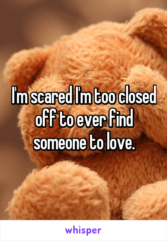 I'm scared I'm too closed off to ever find someone to love.