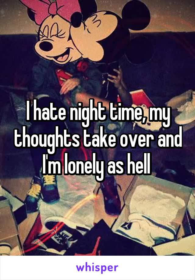 I hate night time, my thoughts take over and I'm lonely as hell