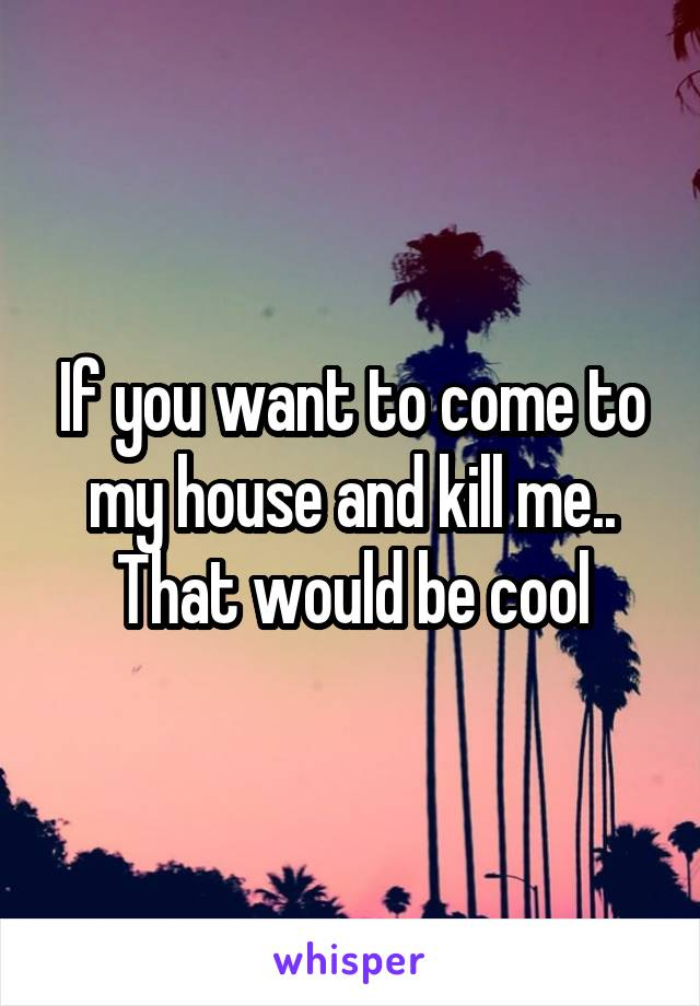 If you want to come to my house and kill me.. That would be cool